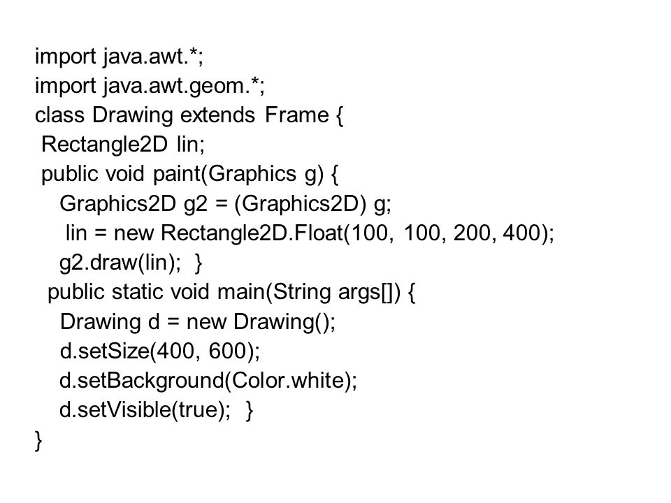 import java.awt.*; import java.awt.geom.*; class Drawing extends Frame { Rectangle2D lin; public void paint(Graphics g) {