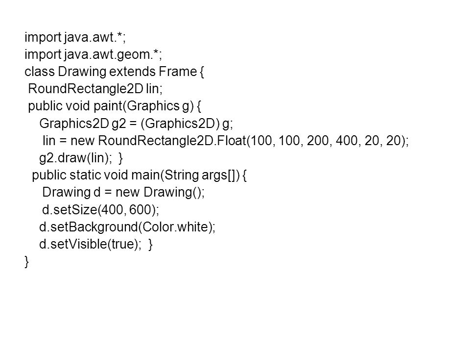 import java.awt.*; import java.awt.geom.*; class Drawing extends Frame { RoundRectangle2D lin; public void paint(Graphics g) {