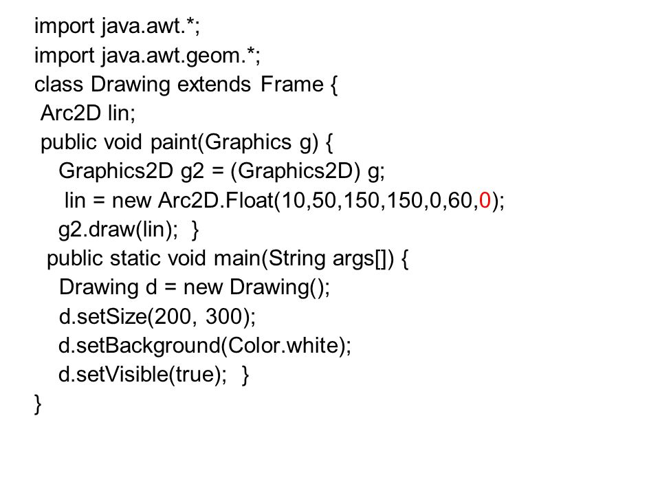 import java.awt.*; import java.awt.geom.*; class Drawing extends Frame { Arc2D lin; public void paint(Graphics g) {