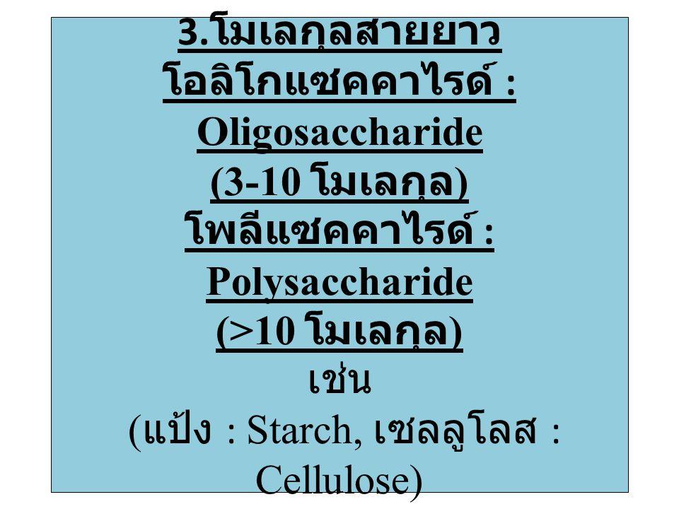 3.โมเลกุลสายยาว โอลิโกแซคคาไรด์ : Oligosaccharide (3-10 โมเลกุล) โพลีแซคคาไรด์ : Polysaccharide (>10 โมเลกุล) เช่น (แป้ง : Starch, เซลลูโลส : Cellulose)