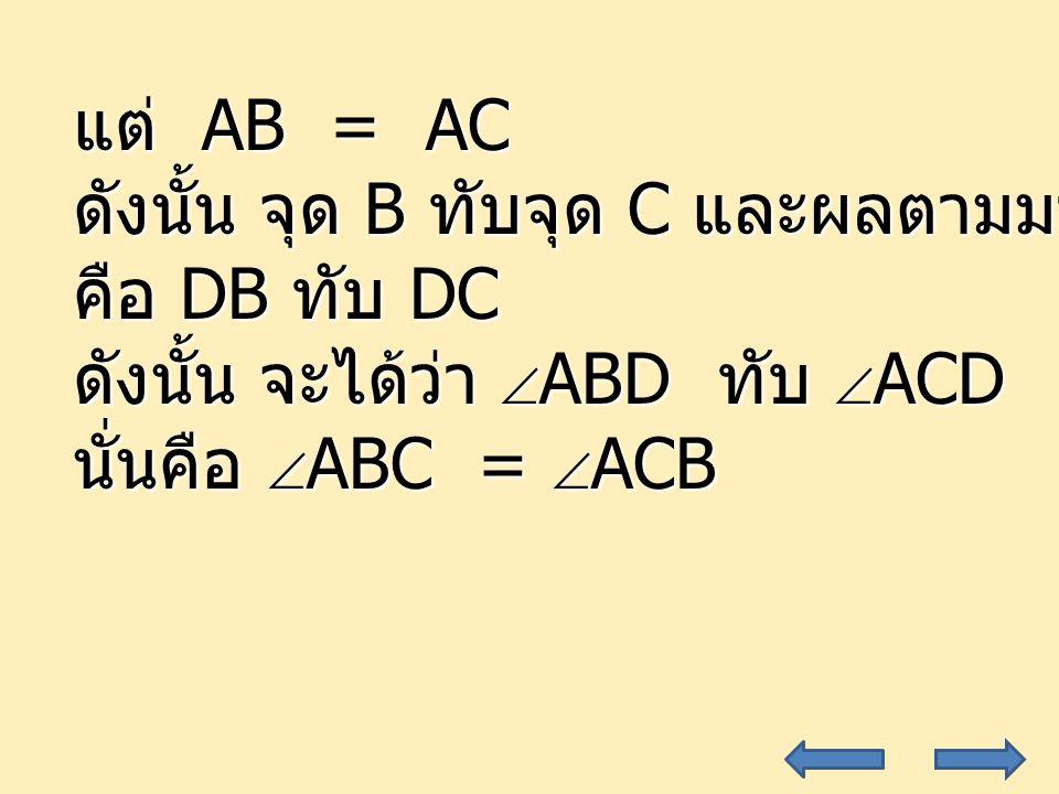 แต่ AB = AC ดังนั้น จุด B ทับจุด C และผลตามมา. คือ DB ทับ DC. ดังนั้น จะได้ว่า ABD ทับ ACD.