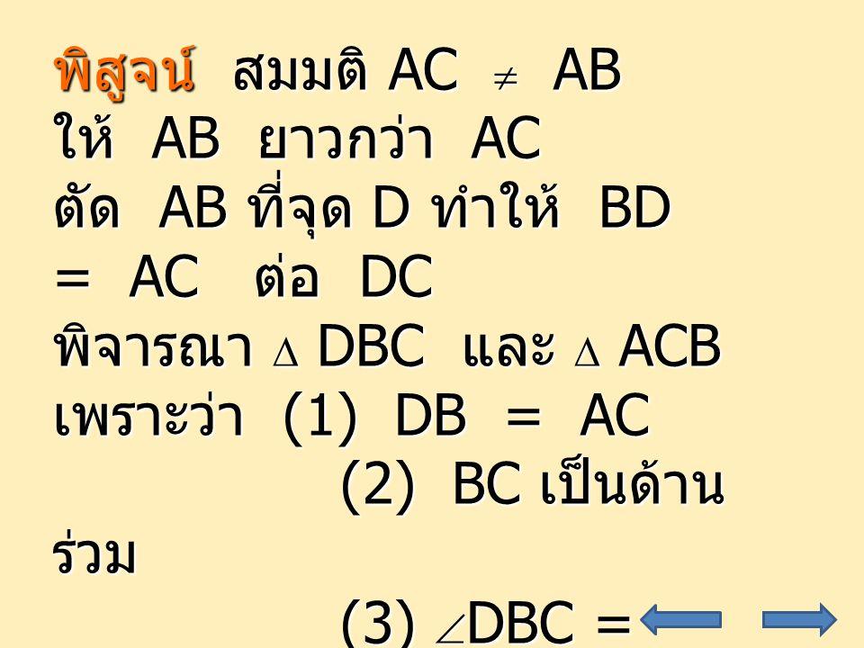 พิสูจน์ สมมติ AC  AB ให้ AB ยาวกว่า AC. ตัด AB ที่จุด D ทำให้ BD = AC ต่อ DC. พิจารณา  DBC และ  ACB.