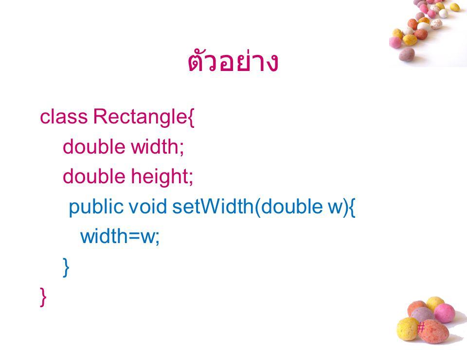 ตัวอย่าง class Rectangle{ double width; double height; public void setWidth(double w){ width=w; }