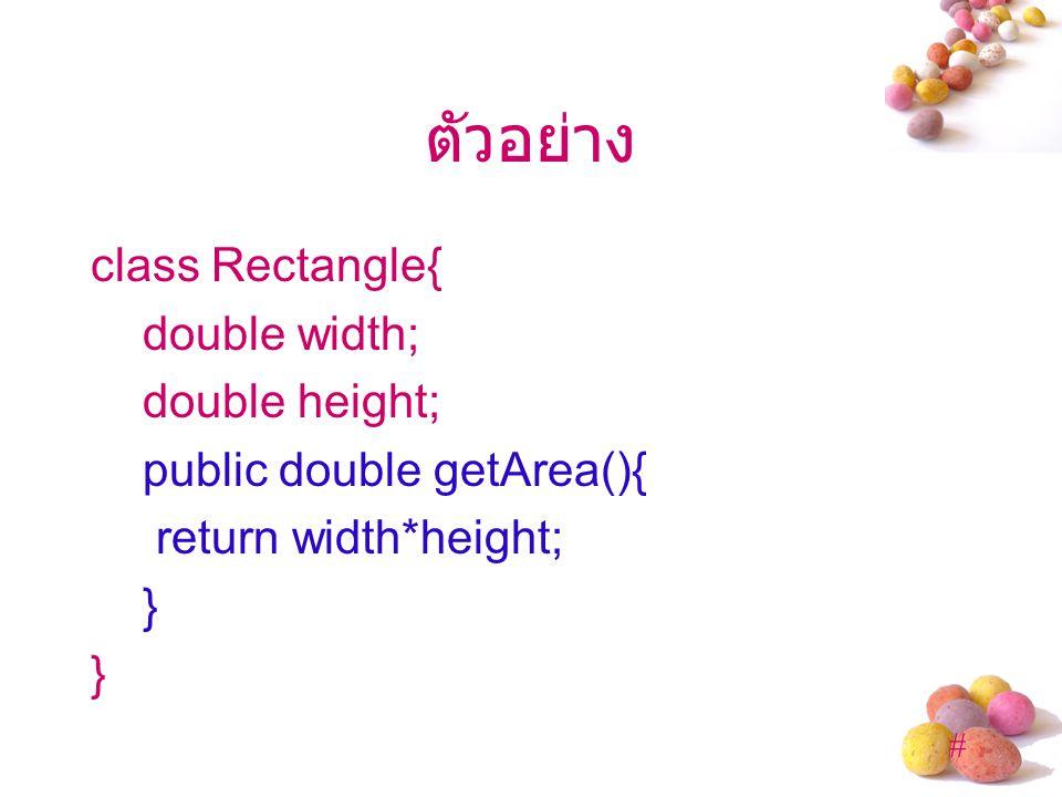 ตัวอย่าง class Rectangle{ double width; double height; public double getArea(){ return width*height; }