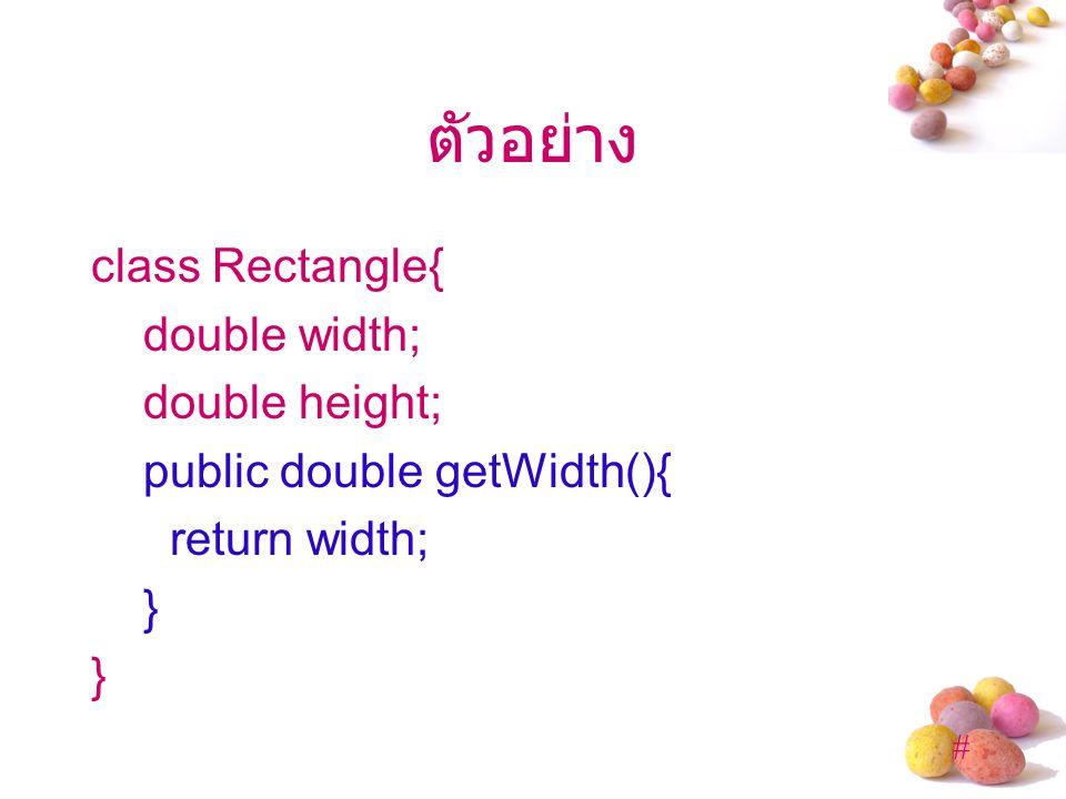 ตัวอย่าง class Rectangle{ double width; double height; public double getWidth(){ return width; }