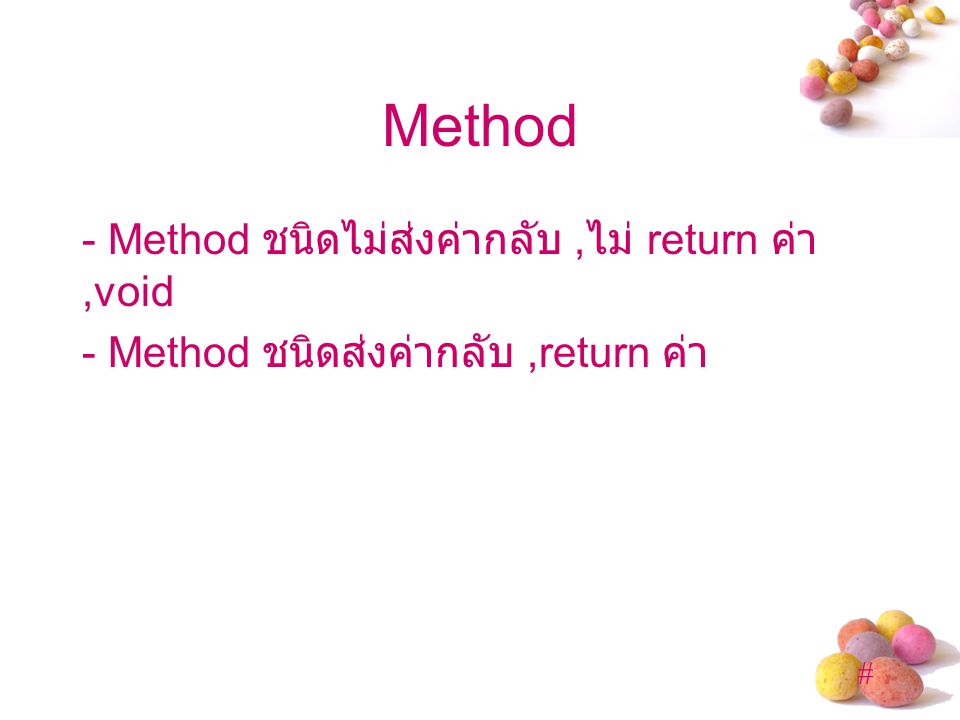 Method - Method ชนิดไม่ส่งค่ากลับ ,ไม่ return ค่า,void - Method ชนิดส่งค่ากลับ ,return ค่า
