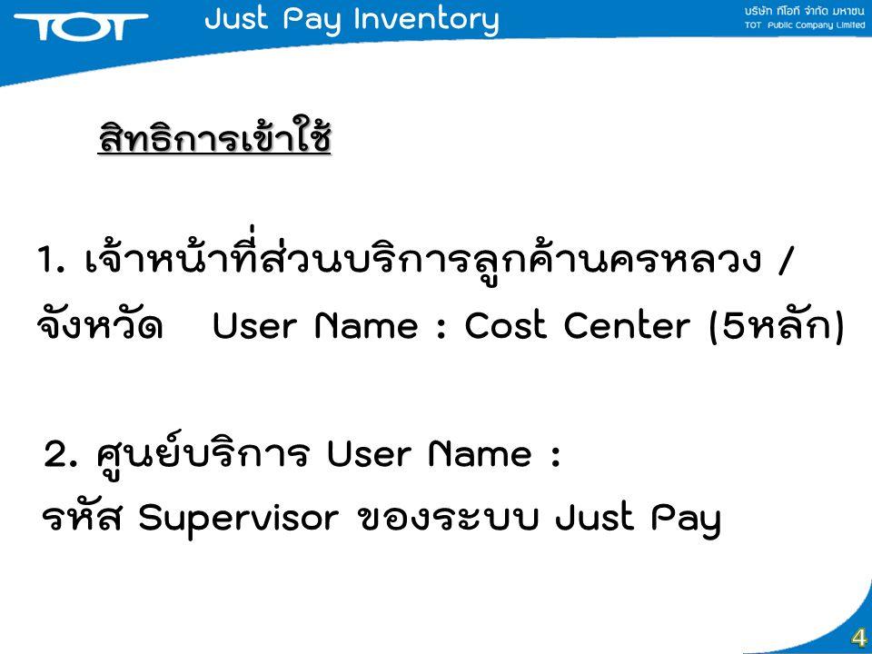 Just Pay Inventory สิทธิการเข้าใช้ 1. เจ้าหน้าที่ส่วนบริการลูกค้านครหลวง / จังหวัด User Name : Cost Center (5หลัก)