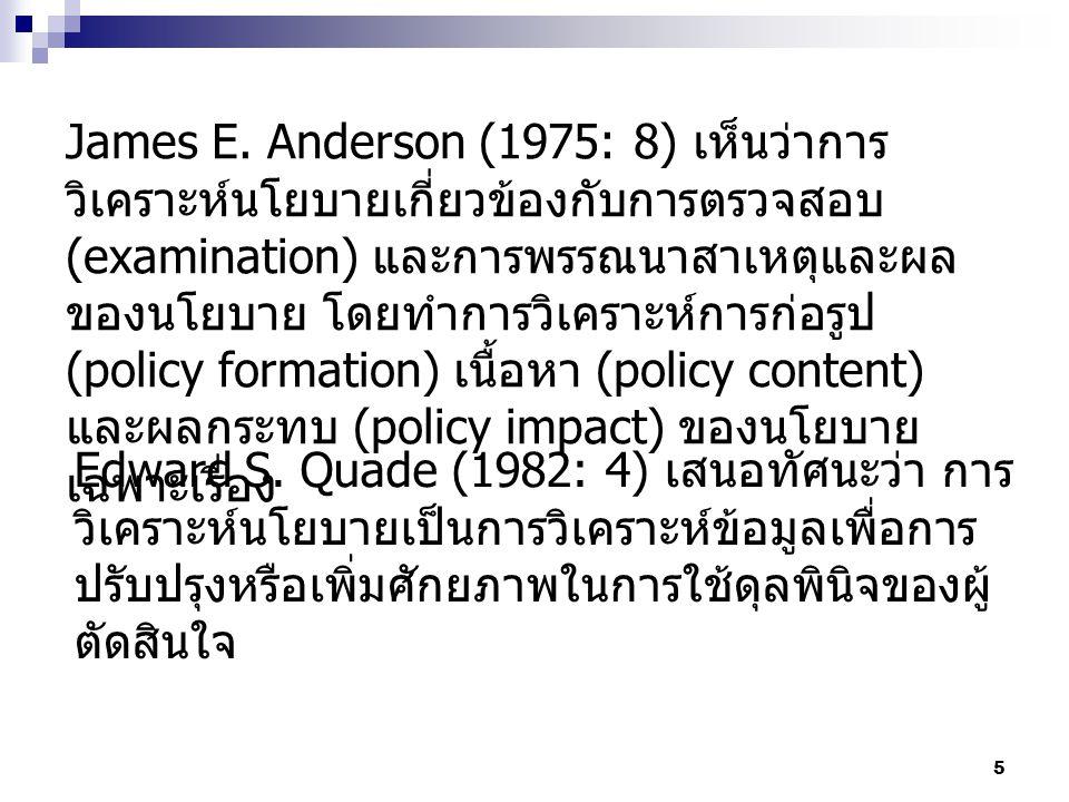 James E. Anderson (1975: 8) เห็นว่าการวิเคราะห์นโยบายเกี่ยวข้องกับการตรวจสอบ (examination) และการพรรณนาสาเหตุและผลของนโยบาย โดยทำการวิเคราะห์การก่อรูป (policy formation) เนื้อหา (policy content) และผลกระทบ (policy impact) ของนโยบายเฉพาะเรื่อง