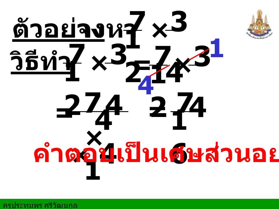 7 12 3 4 7 12 3 4 7 12 3 4 7 × 1 4 × 4 7 16 ตัวอย่าง จงหา × 1 วิธีทำ ×