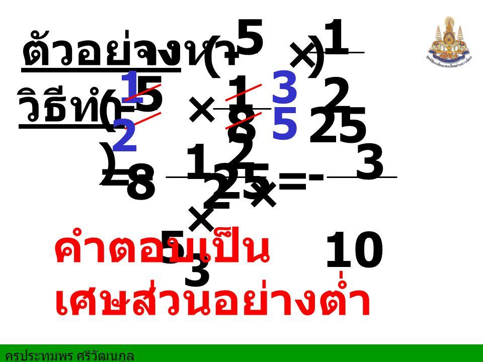5 8 12 25 5 8 12 25 1 × 3 2 × 5 3 10 ตัวอย่าง จงหา (- ) × 1 3 วิธีทำ