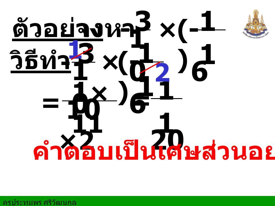 3 10 11 6 3 10 11 6 11 20 1×11 10 ×2 ตัวอย่าง จงหา - × (- ) 1 วิธีทำ -