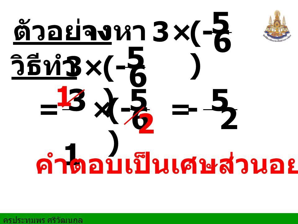 5 6 5 6 3 1 5 6 5 2 ตัวอย่าง จงหา 3 × (- ) วิธีทำ 3 × (- ) 1 = × (- )