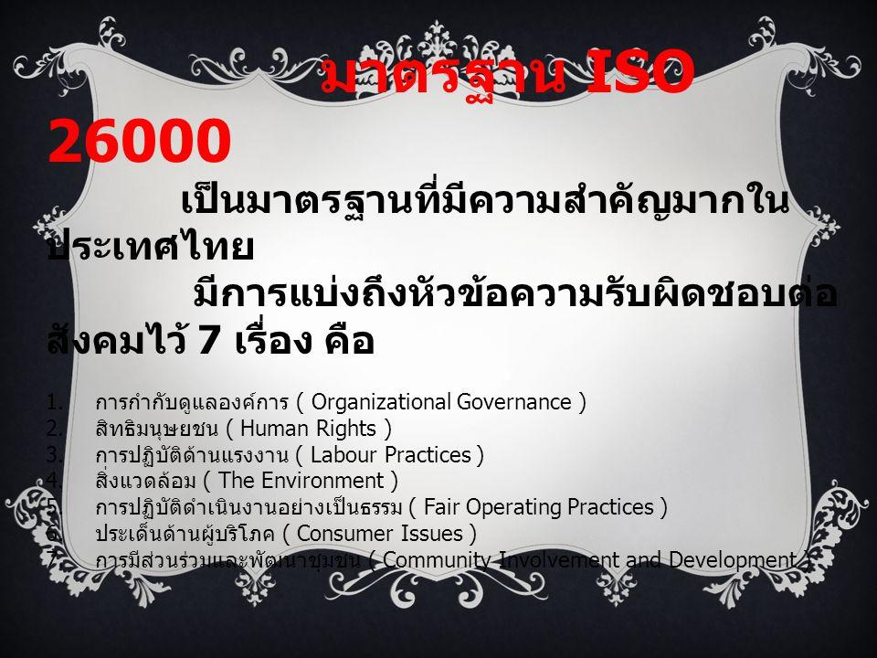 มาตรฐาน ISO 26000 เป็นมาตรฐานที่มีความสำคัญมากในประเทศไทย. มีการแบ่งถึงหัวข้อความรับผิดชอบต่อสังคมไว้ 7 เรื่อง คือ.