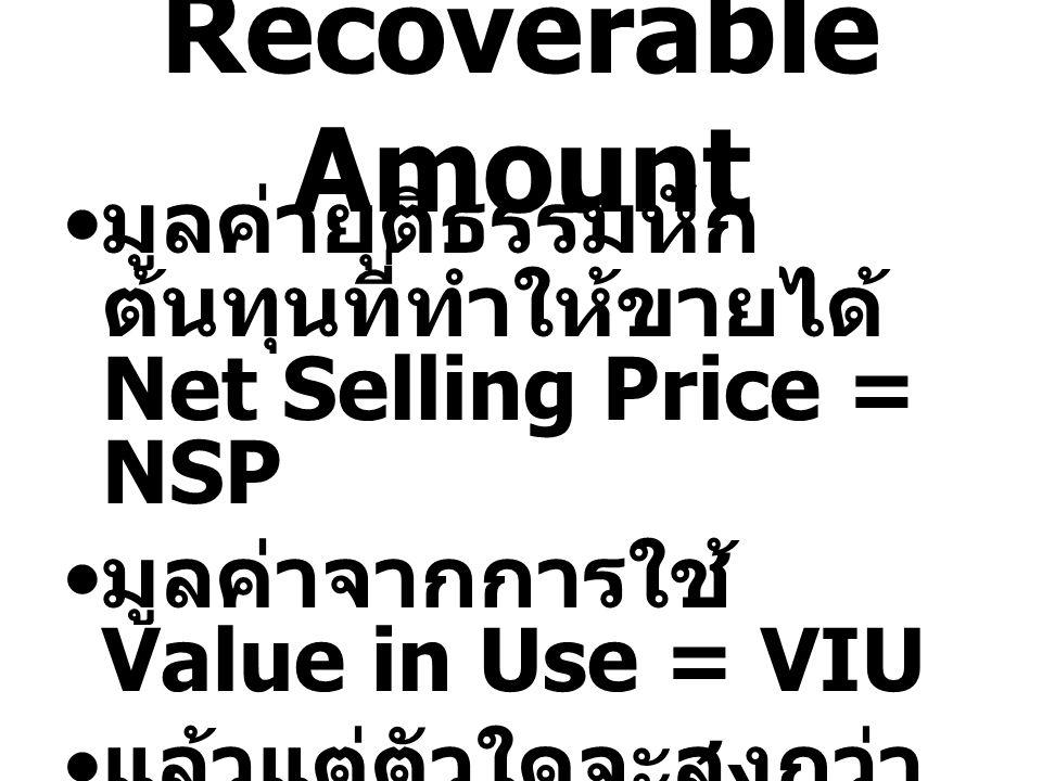 Recoverable Amount มูลค่ายุติธรรมหักต้นทุนที่ทำให้ขายได้ Net Selling Price = NSP. มูลค่าจากการใช้ Value in Use = VIU.