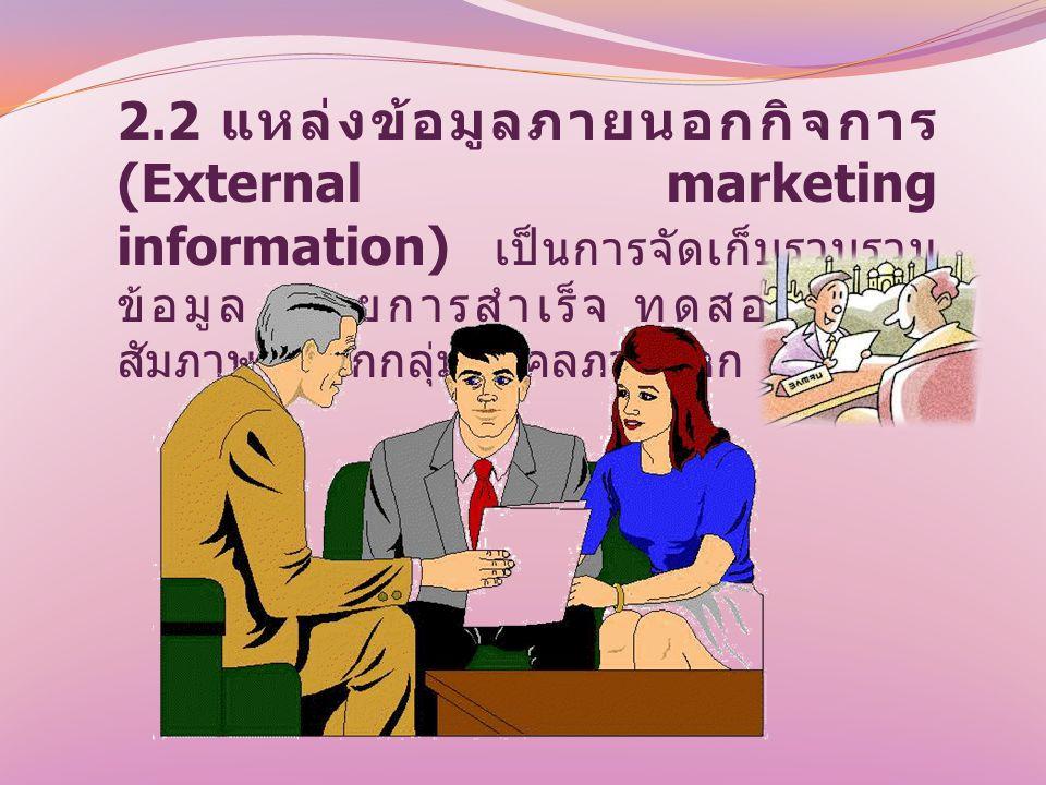 2.2 แหล่งข้อมูลภายนอกกิจการ (External marketing information) เป็นการจัดเก็บรวบรวมข้อมูล โดยการสำเร็จ ทดสอบ และสัมภาษณ์จากกลุ่มบุคคลภายนอก