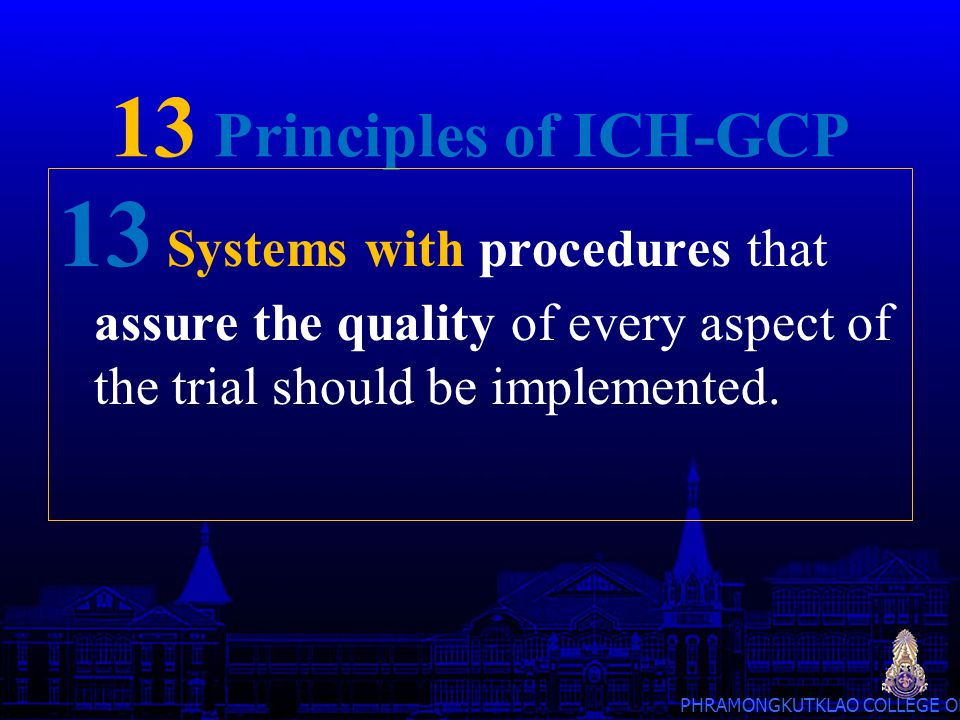 13 Principles of ICH-GCP 13 Systems with procedures that assure the quality of every aspect of the trial should be implemented.