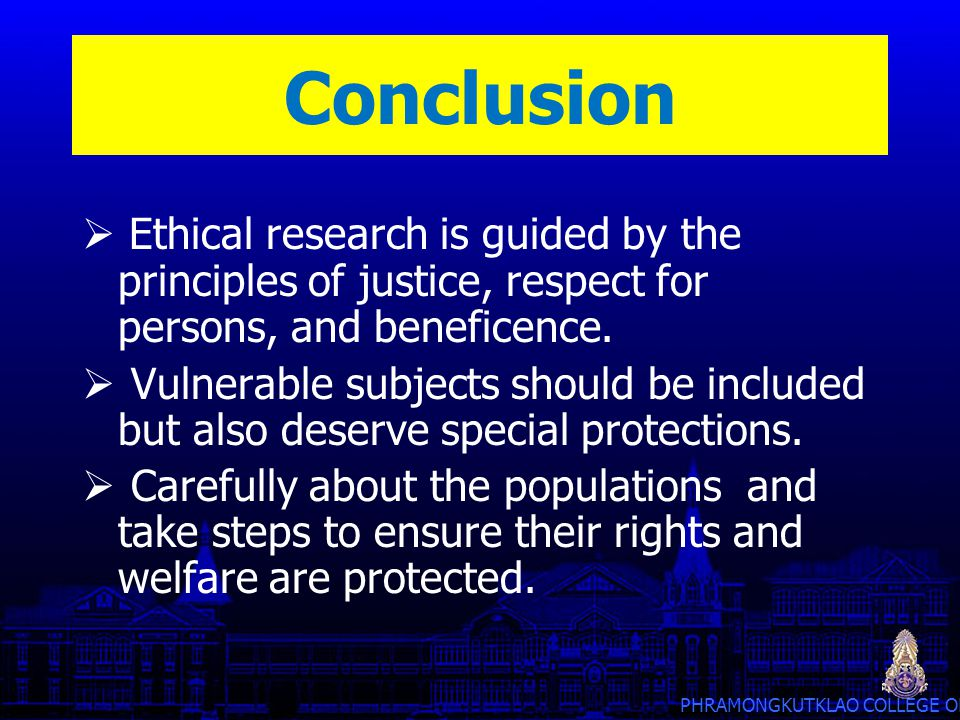 Conclusion Ethical research is guided by the principles of justice, respect for persons, and beneficence.