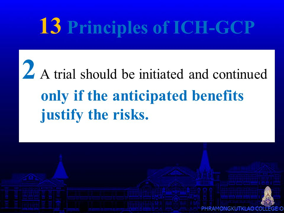 13 Principles of ICH-GCP 2 A trial should be initiated and continued only if the anticipated benefits justify the risks.