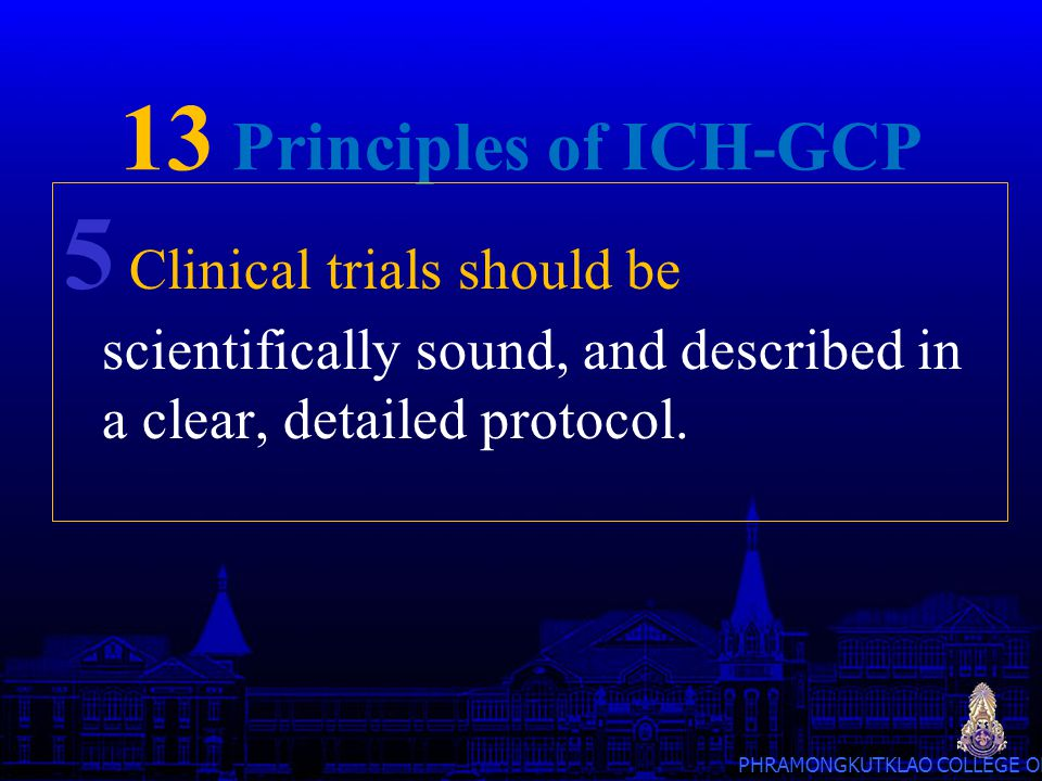 13 Principles of ICH-GCP 5 Clinical trials should be scientifically sound, and described in a clear, detailed protocol.