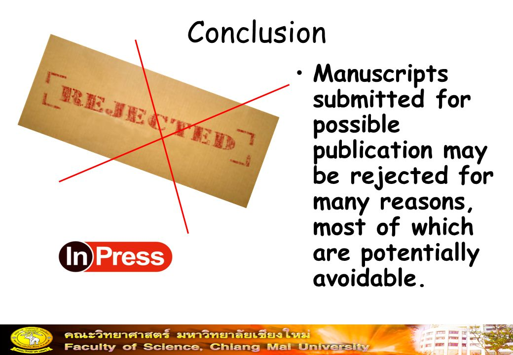 Conclusion Manuscripts submitted for possible publication may be rejected for many reasons, most of which are potentially avoidable.