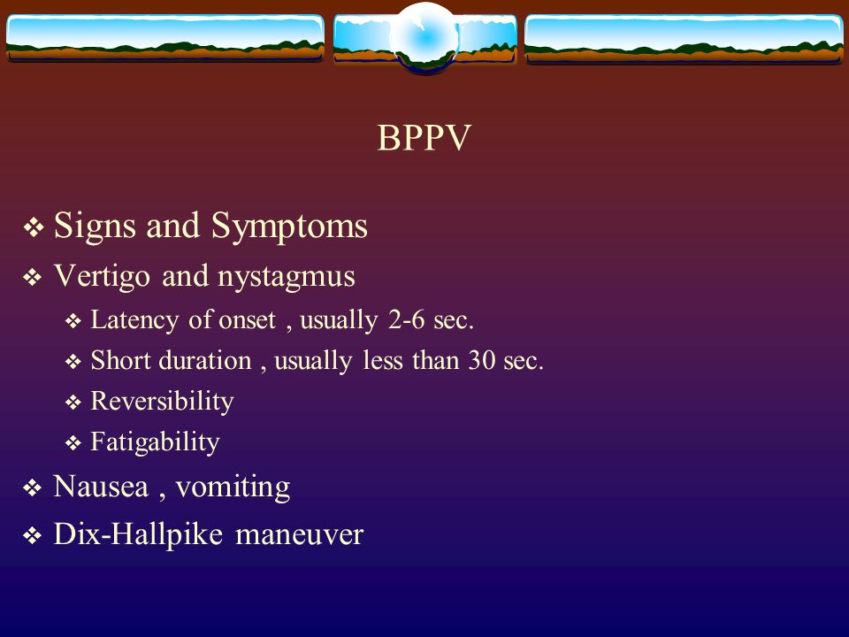 BPPV Signs and Symptoms Vertigo and nystagmus Nausea , vomiting