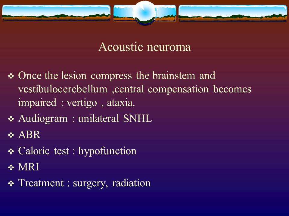 Acoustic neuroma Once the lesion compress the brainstem and vestibulocerebellum ,central compensation becomes impaired : vertigo , ataxia.