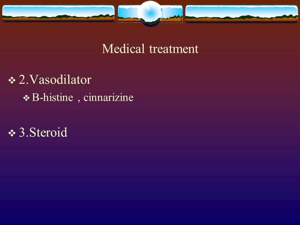 Medical treatment 2.Vasodilator B-histine , cinnarizine 3.Steroid