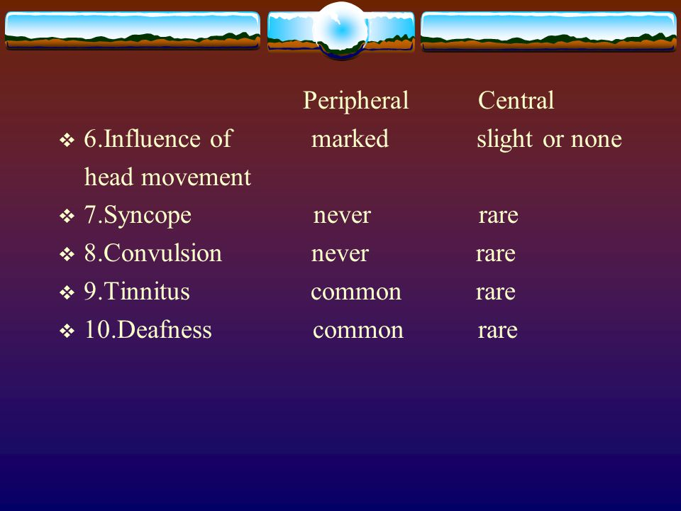 Peripheral Central 6.Influence of marked slight or none. head movement.