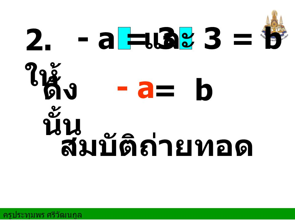 2. ให้ - a = 3 และ 3 = b ดังนั้น - a = b สมบัติถ่ายทอด