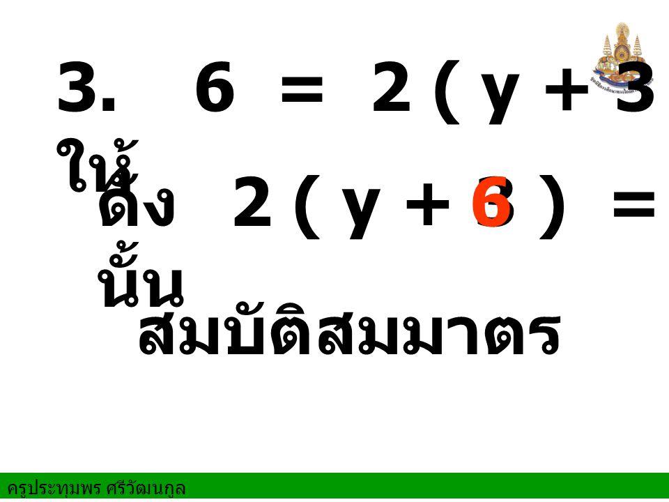 3. ให้ 6 = 2 ( y + 3 ) ดังนั้น 2 ( y + 3 ) = 6 สมบัติสมมาตร