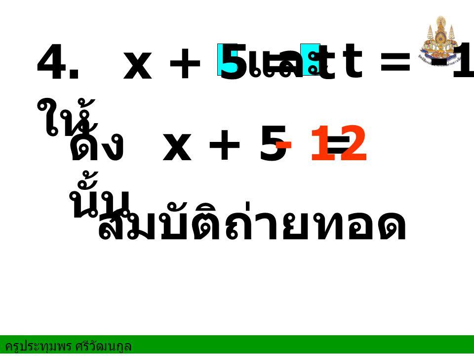 4. ให้ x + 5 = t และ t = -12 ดังนั้น x + 5 = - 12 สมบัติถ่ายทอด