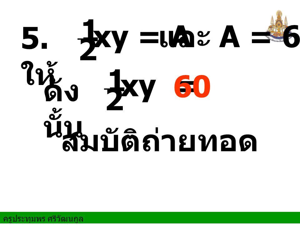 1 2 5. ให้ xy = A และ A = 60 1 2 xy = 60 ดังนั้น สมบัติถ่ายทอด