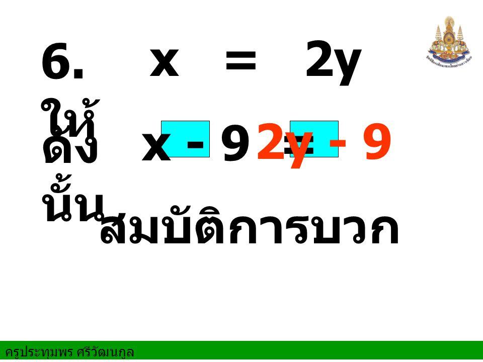 6. ให้ x = 2y 2y - 9 ดังนั้น x - 9 = สมบัติการบวก