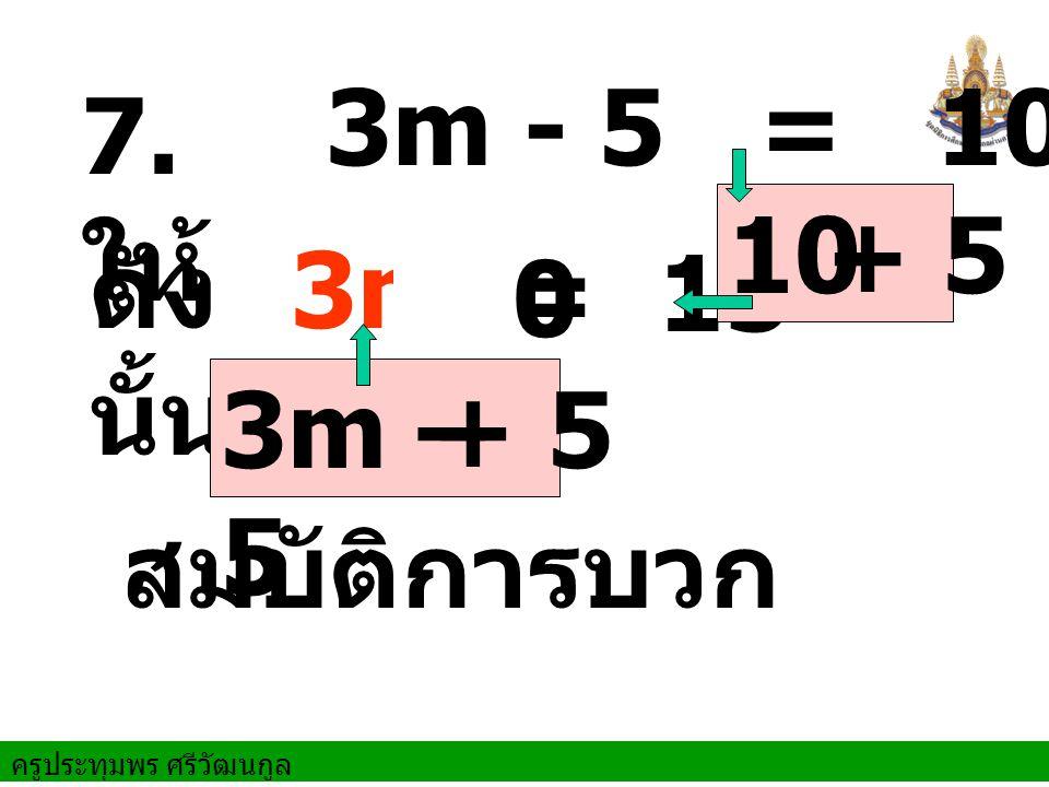 3m - 5 = 10 7. ให้ 10 + 5 ดังนั้น 3m + 0 = 15 3m – 5 + 5 สมบัติการบวก