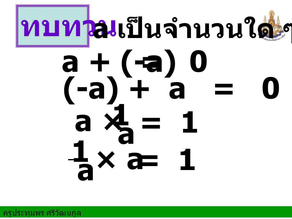 ทบทวน a + (-a) = 0 (-a) + a = 0 1 a a × = 1 1 a × a = 1