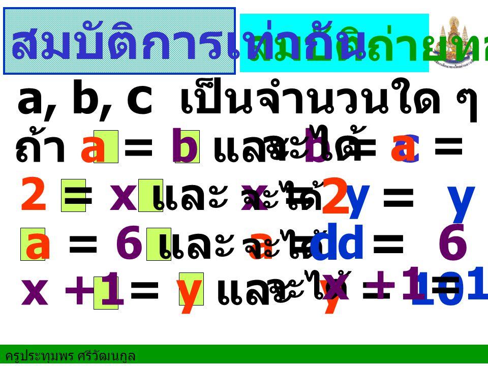 สมบัติการเท่ากัน 2 = y d = 6 สมบัติถ่ายทอด a, b, c เป็นจำนวนใด ๆ