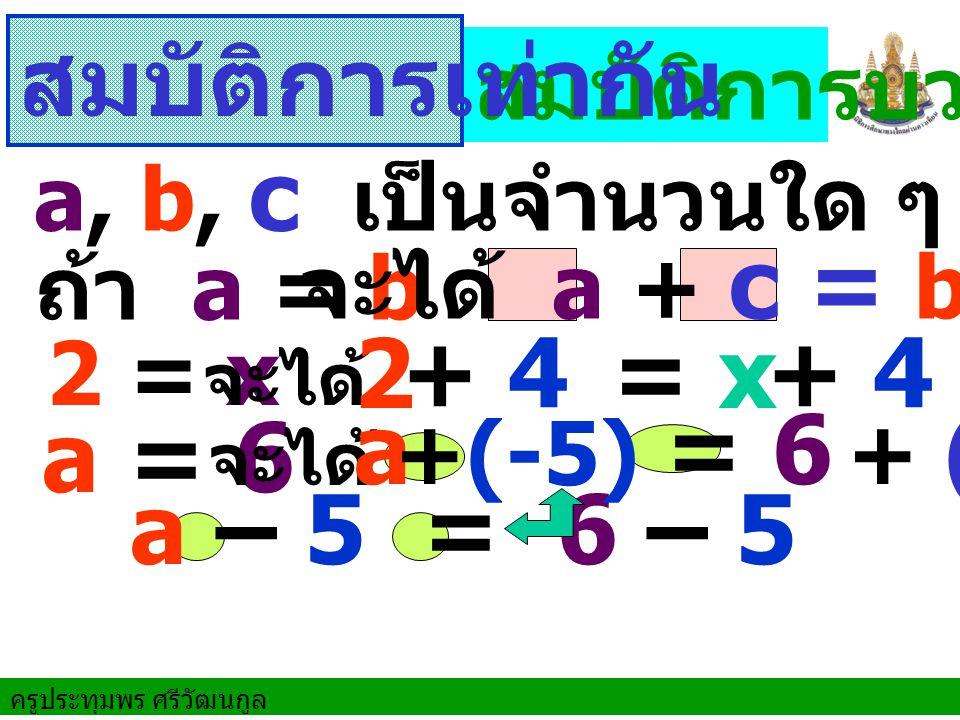 สมบัติการเท่ากัน 2 = x + 4 + 4 a = 6 a = 6 a – 5 = 6 – 5 สมบัติการบวก