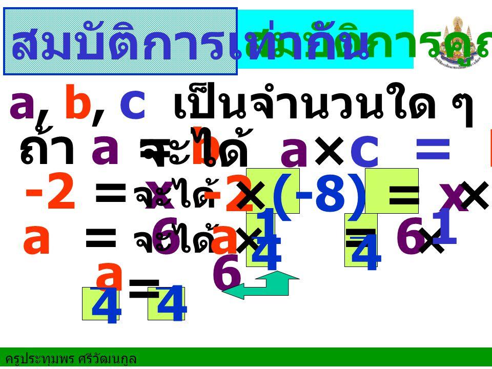 สมบัติการเท่ากัน ถ้า a = b จะได้ a×c = b×c -2 = x -2 = x ×(-8) ×(-8) 4