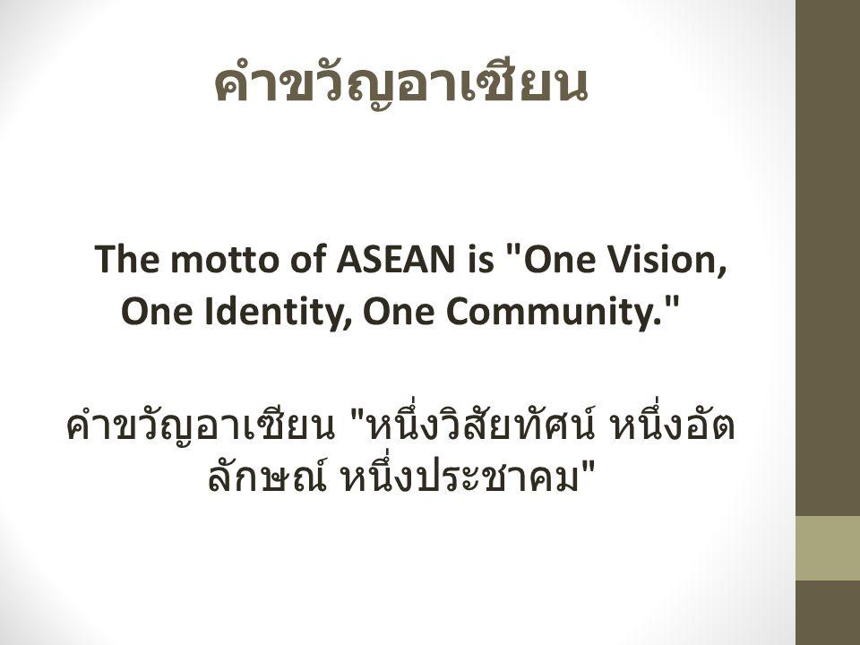 คำขวัญอาเซียน The motto of ASEAN is One Vision, One Identity, One Community. คำขวัญอาเซียน หนึ่งวิสัยทัศน์ หนึ่งอัตลักษณ์ หนึ่งประชาคม