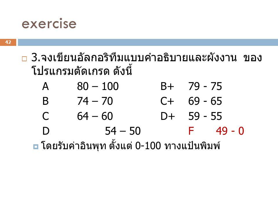 exercise 3.จงเขียนอัลกอริทึมแบบคำอธิบายและผังงาน ของ โปรแกรมตัดเกรด ดังนี้ A 80 – 100 B+ 79 - 75.