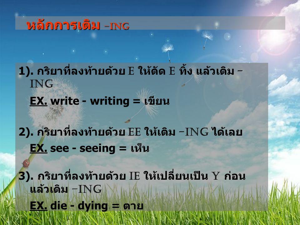 หลักการเติม –ing EX. write - writing = เขียน EX. die - dying = ตาย