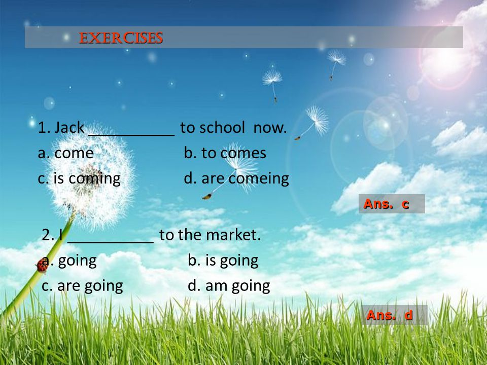 Exercises 1. Jack __________ to school now. a. come b. to comes c. is coming d. are comeing Ans. c.