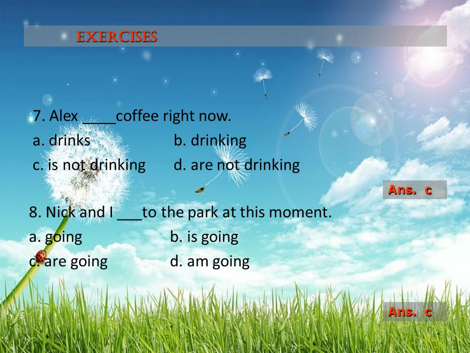Exercises 7. Alex ____coffee right now. a. drinks b. drinking c. is not drinking d. are not drinking