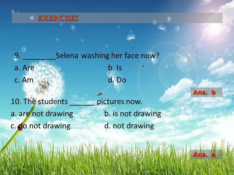 9. ________Selena washing her face now a. Are b. Is c. Am d. Do