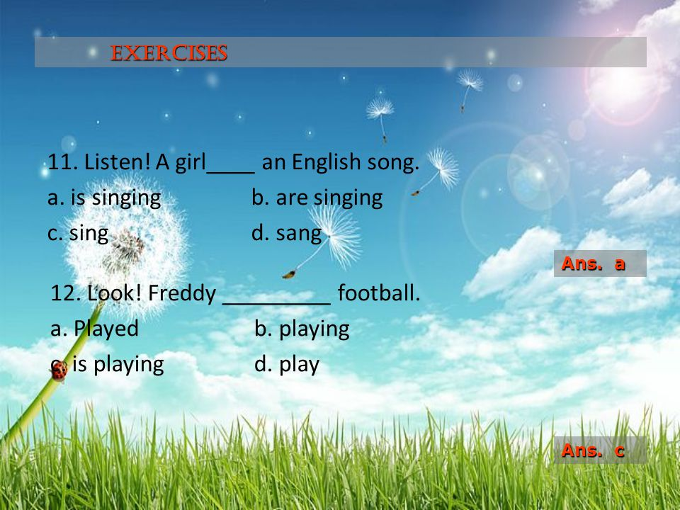 Exercises 11. Listen! A girl____ an English song. a. is singing b. are singing c. sing d. sang Ans. a.