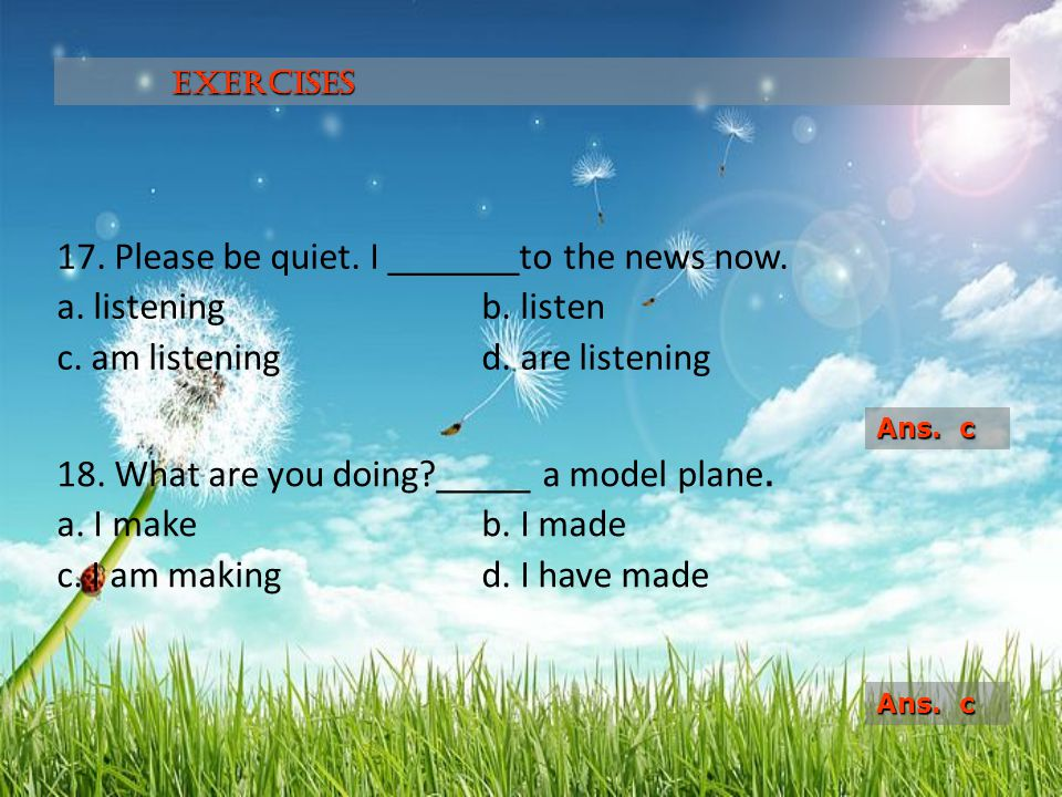 Exercises 17. Please be quiet. I _______to the news now. a. listening b. listen c. am listening d. are listening