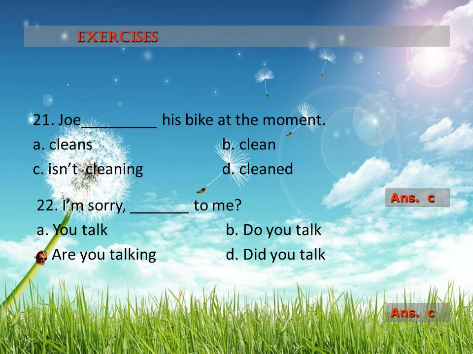 Exercises 21. Joe_________ his bike at the moment. a. cleans b. clean c. isn't cleaning d. cleaned