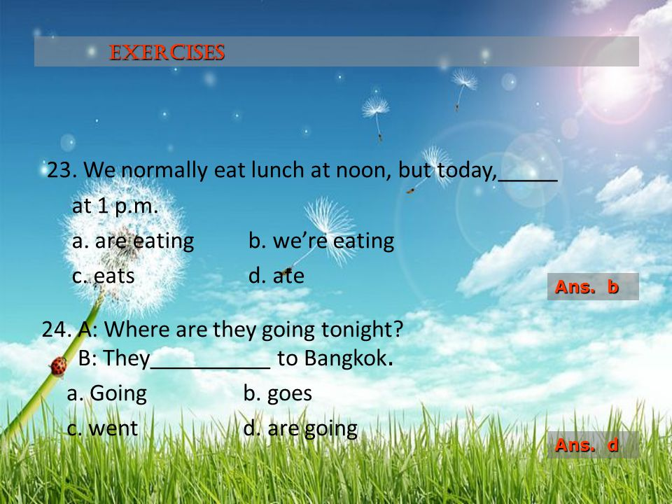 Exercises 23. We normally eat lunch at noon, but today,_____ at 1 p.m. a. are eating b. we're eating c. eats d. ate