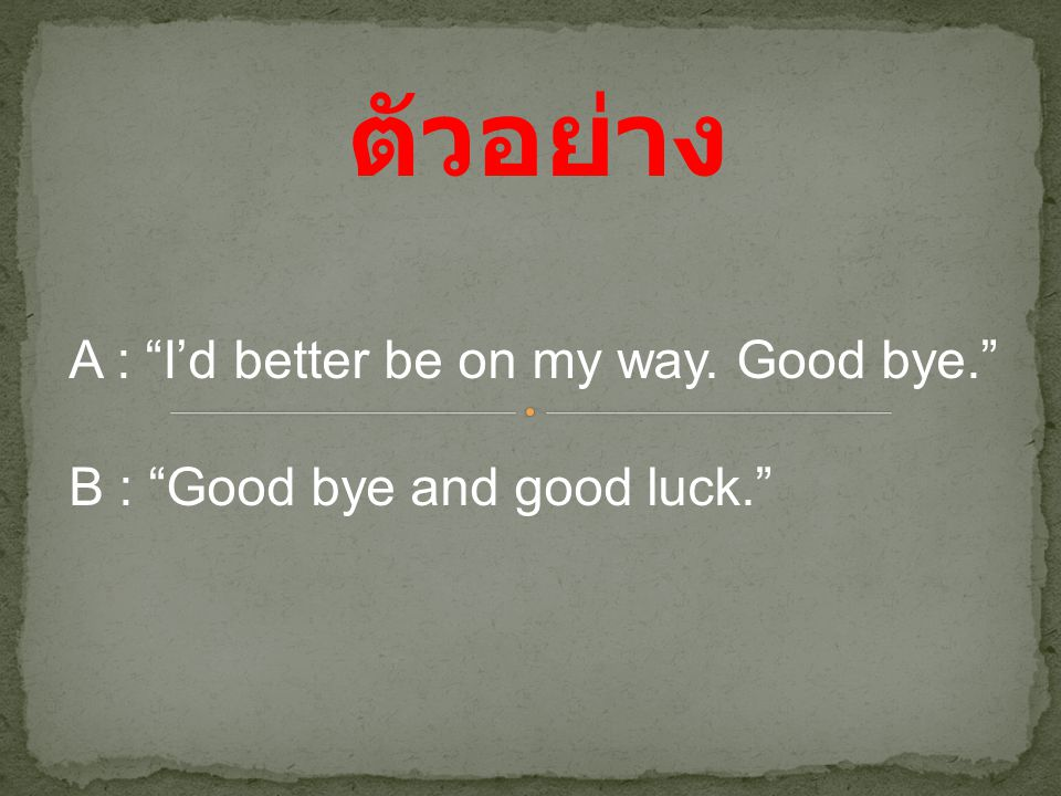 ตัวอย่าง A : I'd better be on my way. Good bye.