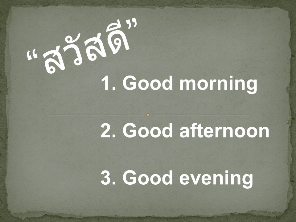 สวัสดี 1. Good morning 2. Good afternoon 3. Good evening